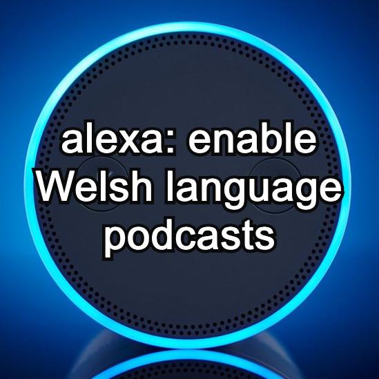 Alexa: Enable Welsh Language Podcasts